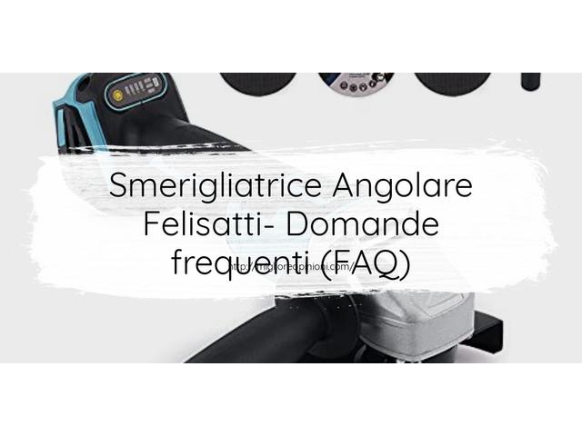 Smerigliatrice Angolare Felisatti- Domande frequenti (FAQ)