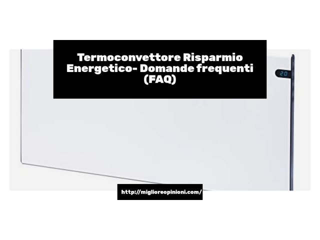 Termoconvettore Risparmio Energetico- Domande frequenti (FAQ)