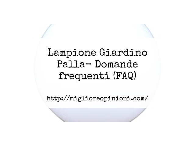 Lampione Giardino Palla- Domande frequenti (FAQ)