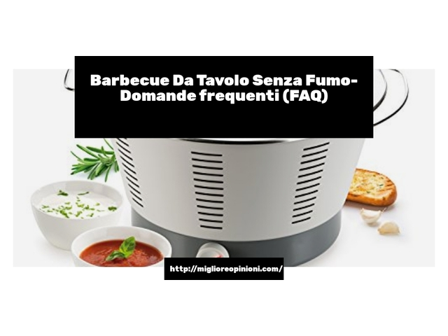 Barbecue Da Tavolo Senza Fumo- Domande frequenti (FAQ)