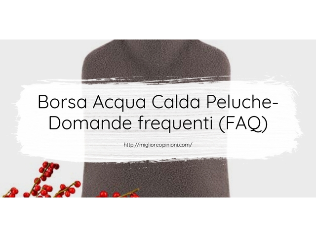 Borsa Acqua Calda Peluche- Domande frequenti (FAQ)