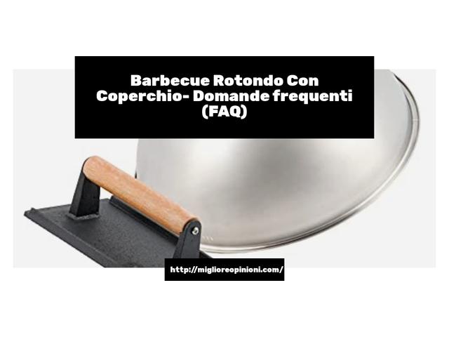 Barbecue Rotondo Con Coperchio- Domande frequenti (FAQ)