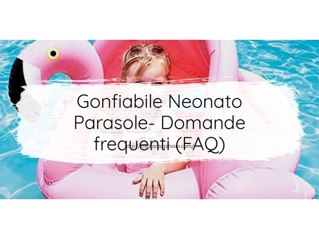 Gonfiabile Neonato Parasole- Domande frequenti (FAQ)