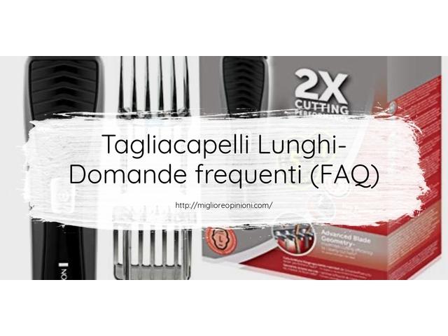 Tagliacapelli Lunghi- Domande frequenti (FAQ)