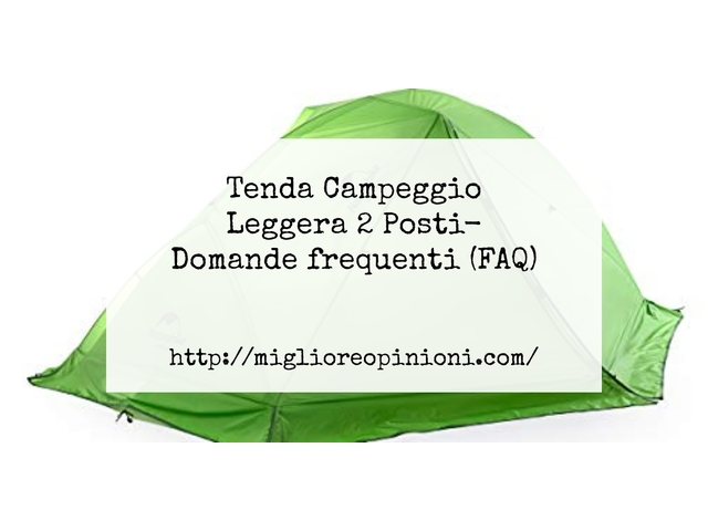 Tenda Campeggio Leggera 2 Posti- Domande frequenti (FAQ)
