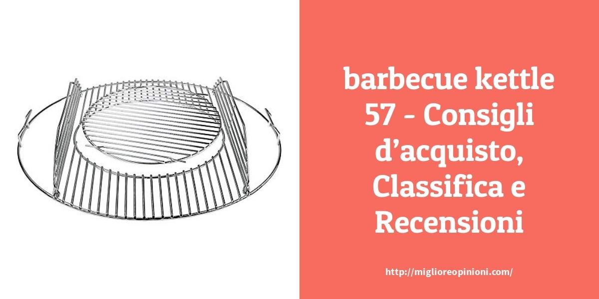I più votati 10 barbecue kettle 57 – Qual è la migliore?