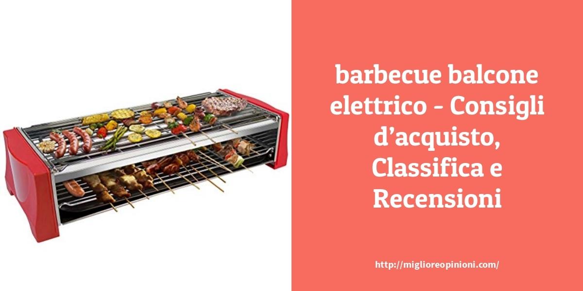 I migliori 10 barbecue balcone elettrico – Consigli d'acquisto, Classifica e Recensioni