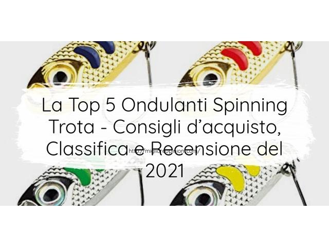 La Top 5 Ondulanti Spinning Trota : Consigli d'acquisto, Classifica e Recensioni