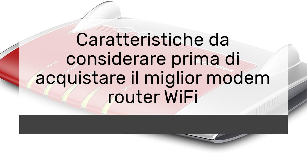 Caratteristiche da considerare prima di acquistare il miglior modem router WiFi