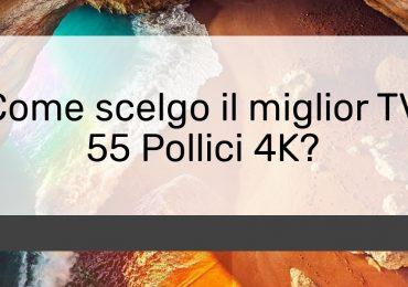 Come scelgo il miglior TV 55 Pollici 4K?