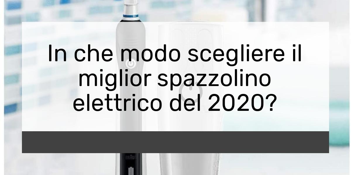 In che modo scegliere il miglior spazzolino elettrico del 2021