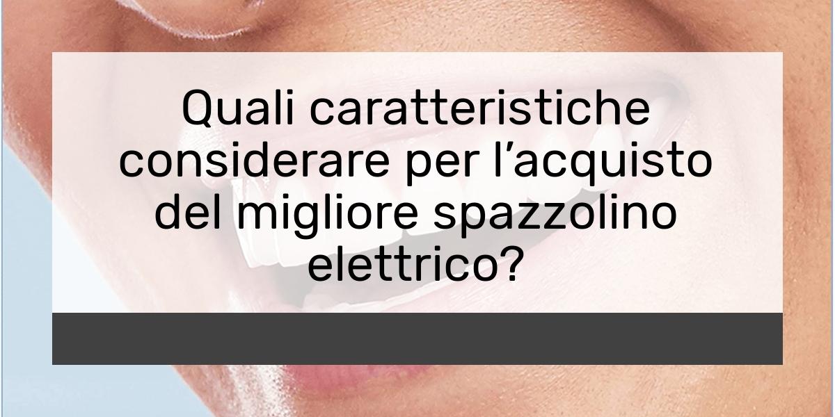Quali caratteristiche considerare per lacquisto del migliore spazzolino elettrico