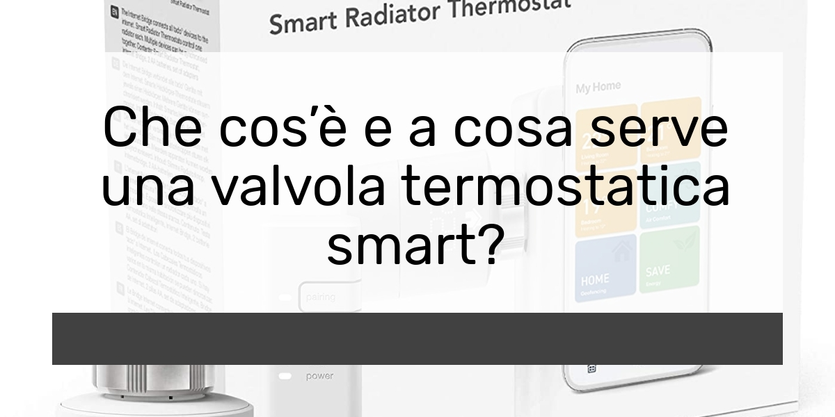 Che cosè e a cosa serve una valvola termostatica smart