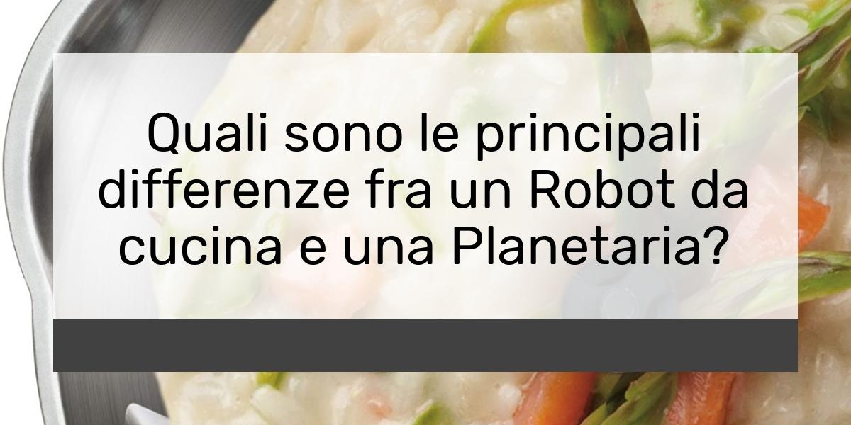 Quali sono le principali differenze fra un Robot da cucina e una Planetaria