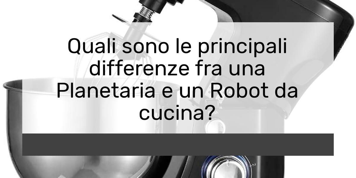 Quali sono le principali differenze fra una Planetaria e un Robot da cucina