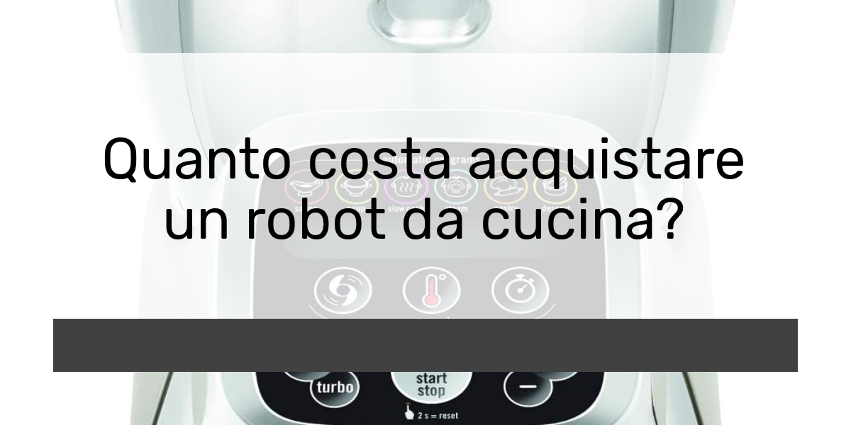 Quanto costa acquistare un robot da cucina