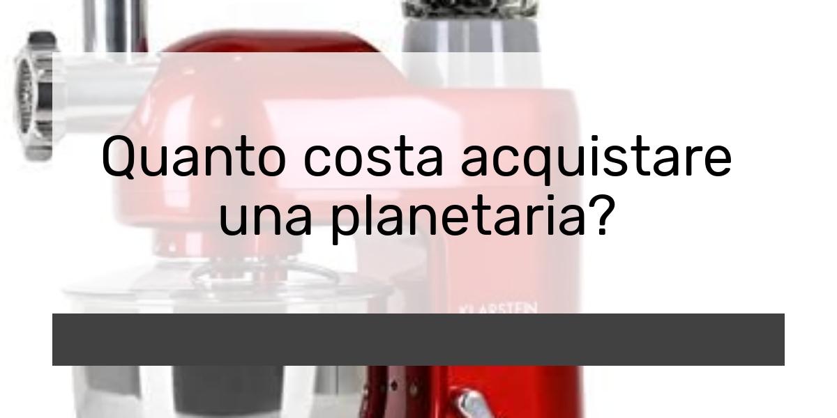 Quanto costa acquistare una planetaria