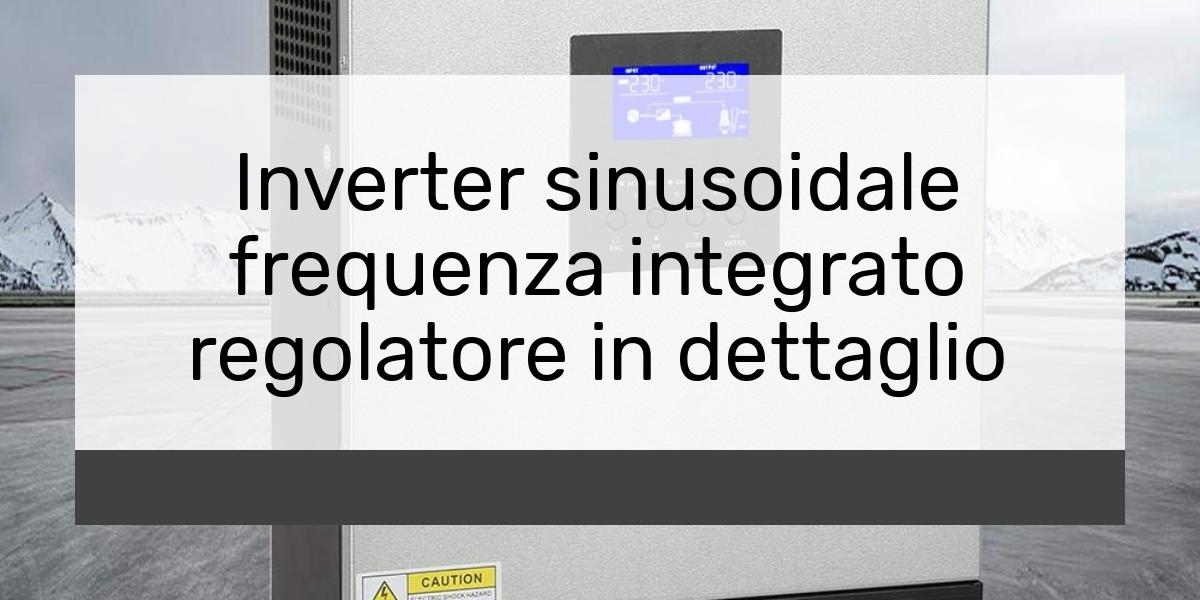 Inverter sinusoidale frequenza integrato regolatore in dettaglio