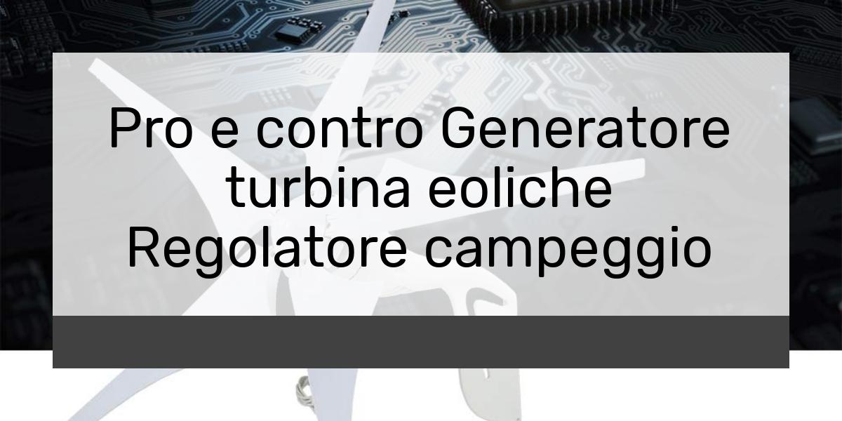 Pro e contro Generatore turbina eoliche Regolatore campeggio