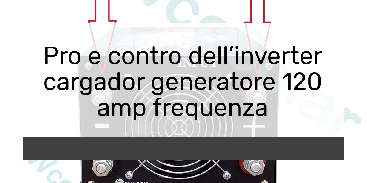 Pro e contro dellinverter cargador generatore 120 amp frequenza