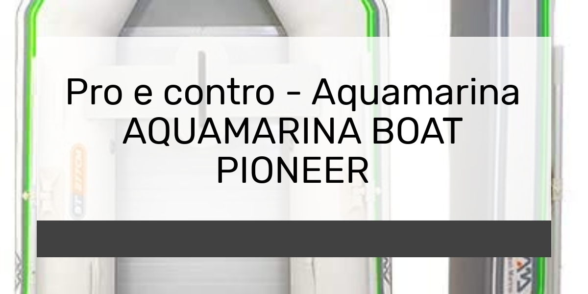 Pro e contro - Aquamarina AQUAMARINA BOAT PIONEER