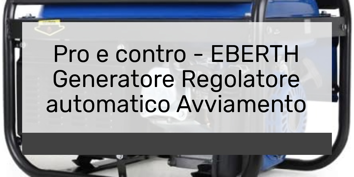 Pro e contro - EBERTH Generatore Regolatore automatico Avviamento