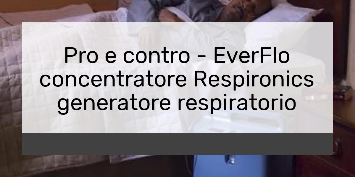 Pro e contro EverFlo concentratore Respironics generatore respiratorio