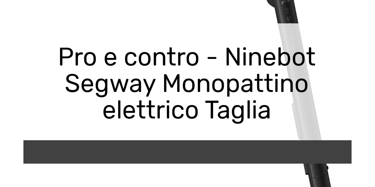 Pro e contro - Ninebot Segway Monopattino elettrico Taglia