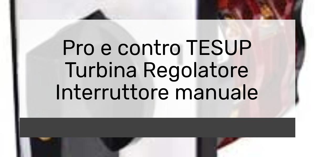 Pro e contro TESUP Turbina Regolatore Interruttore manuale