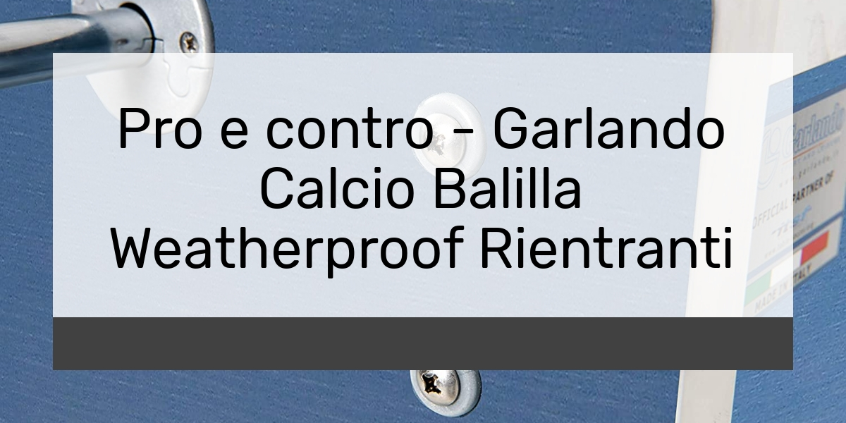 Pro e contro - Garlando Calcio Balilla Weatherproof Rientranti