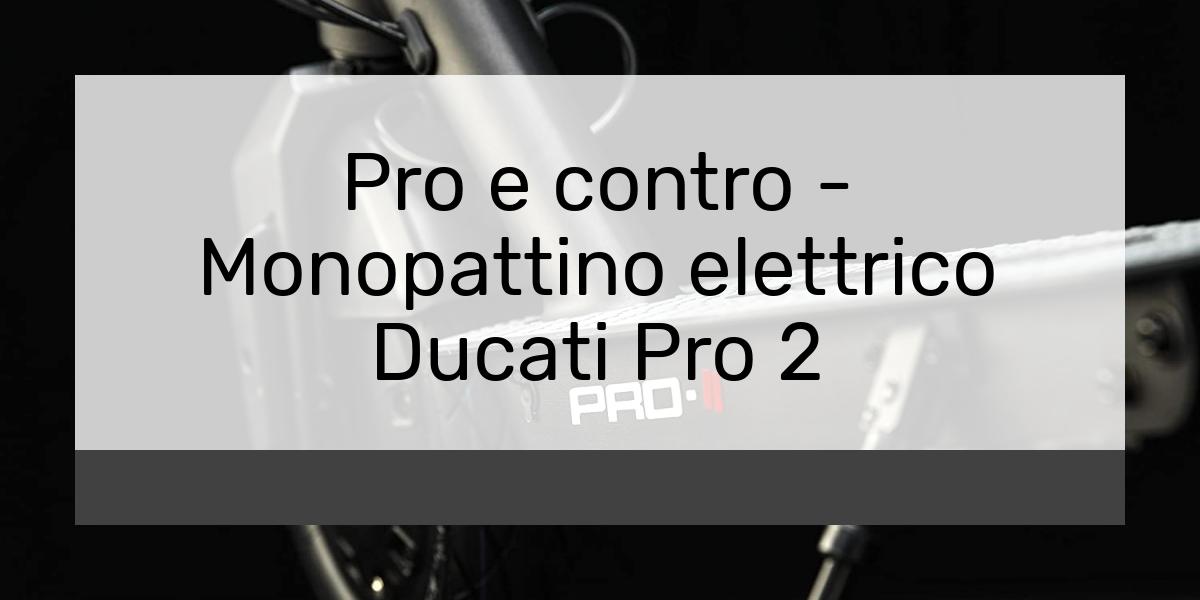 Pro e contro Monopattino elettrico Ducati Pro 2