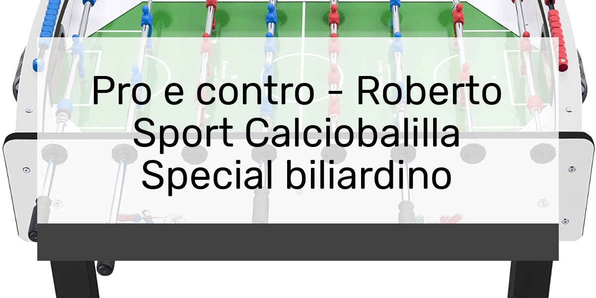 Pro e contro Roberto Sport Calciobalilla Special biliardino