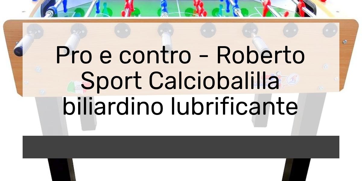Pro e contro - Roberto Sport Calciobalilla biliardino lubrificante