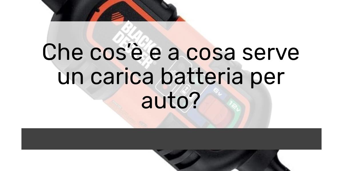 Che cosè e a cosa serve un carica batteria per auto