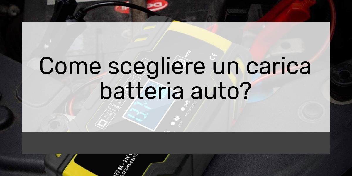 Come scegliere un carica batteria auto