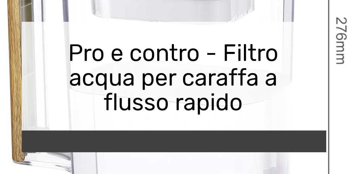 Pro e contro - Filtro acqua per caraffa a flusso rapido