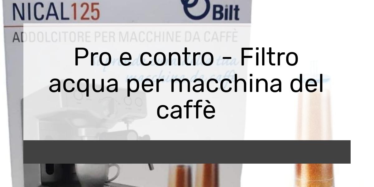 Pro e contro Filtro acqua per macchina del caffè