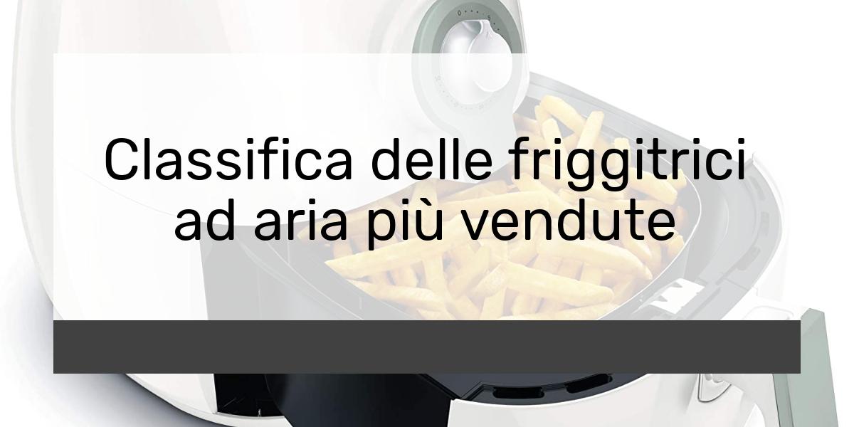 Classifica delle friggitrici ad aria più vendute