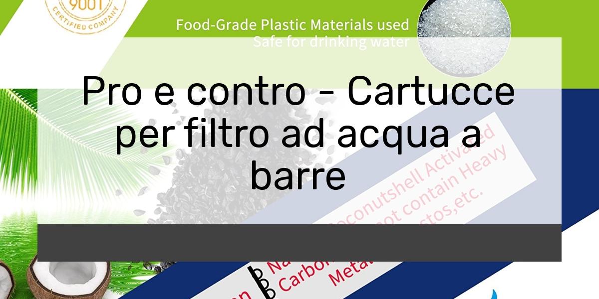 Pro e contro - Cartucce per filtro ad acqua a barre