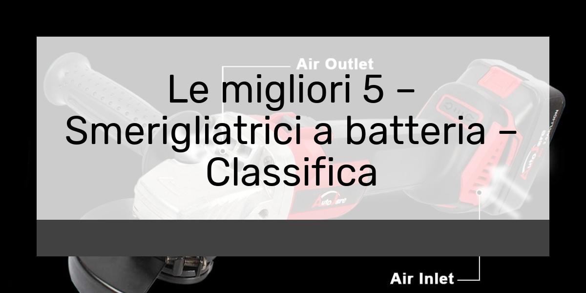 Le migliori 5 – Smerigliatrici a batteria – Classifica