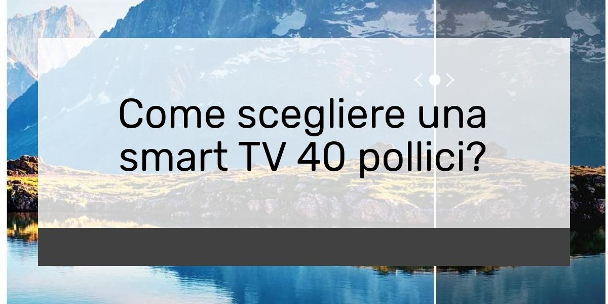 Come scegliere una smart TV 40 pollici?