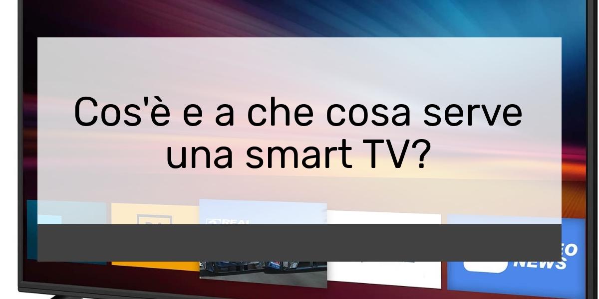 Cos'è e a che cosa serve una smart TV?