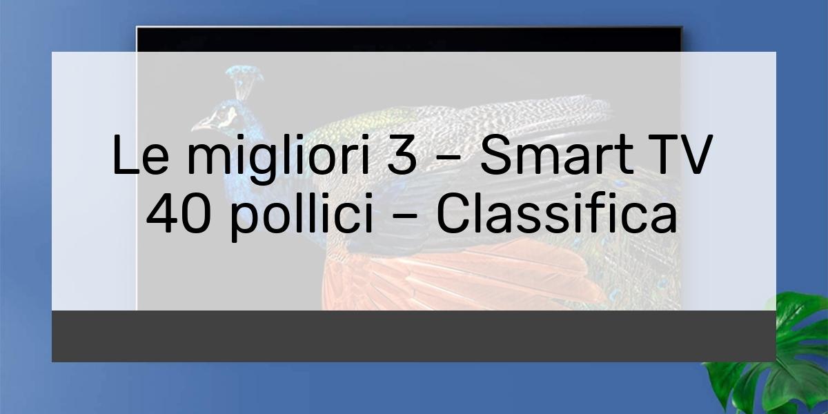 Le migliori 3 – Smart TV 40 pollici – Classifica