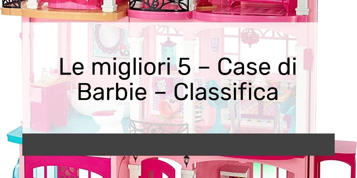 Le migliori 5 Case di Barbie Classifica