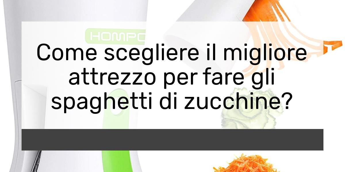 Spaghetti di zucchine attrezzo: Consigli d'acquisto, Classifica e Recensioni