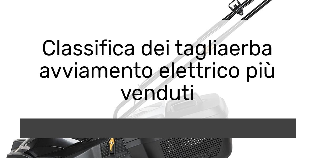 Tagliaerba avviamento elettrico: Consigli d'acquisto, Classifica e Recensioni