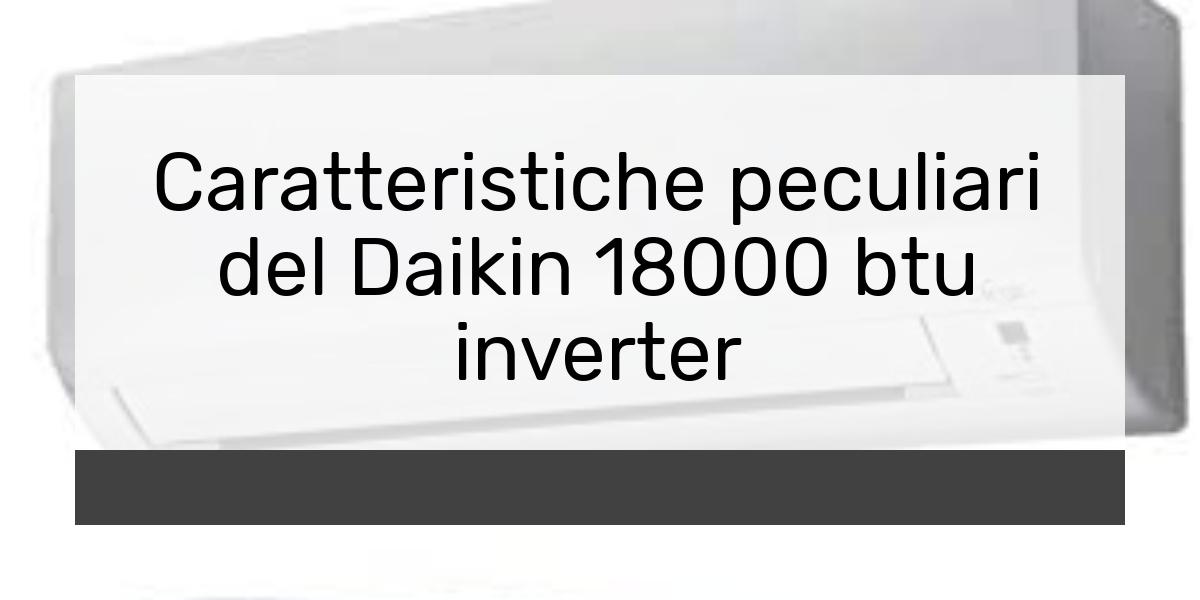 Caratteristiche peculiari del Daikin 18000 btu inverter