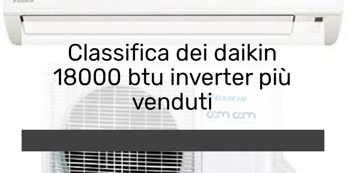 Classifica dei daikin 18000 btu inverter più venduti